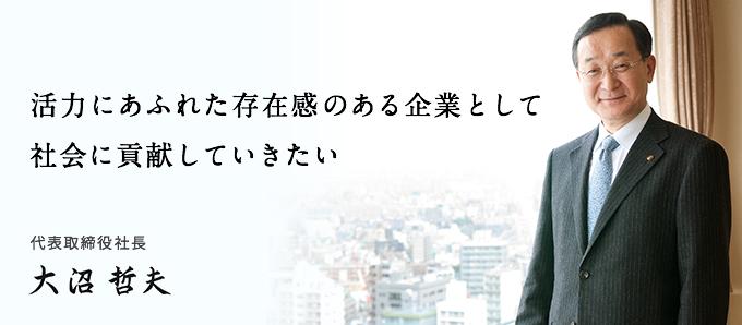 活力にあふれた存在感のある企業として社会に貢献していきたい 代表取締役社長 大沼 哲夫